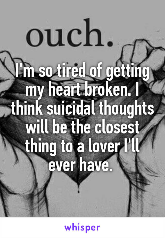 I'm so tired of getting my heart broken. I think suicidal thoughts will be the closest thing to a lover I'll ever have.