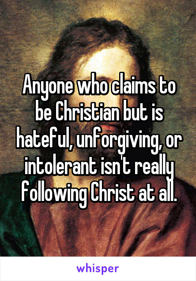 Anyone who claims to be Christian but is hateful, unforgiving, or intolerant isn't really following Christ at all.