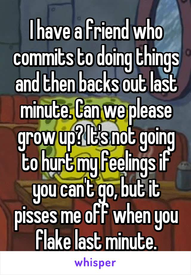 I have a friend who commits to doing things and then backs out last minute. Can we please grow up? It's not going to hurt my feelings if you can't go, but it pisses me off when you flake last minute.