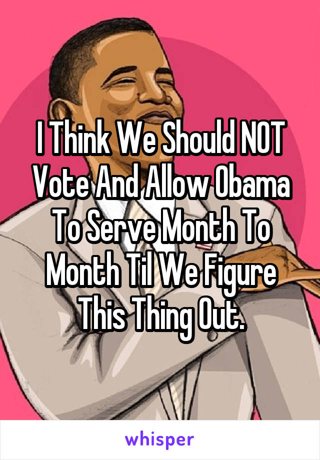 I Think We Should NOT Vote And Allow Obama To Serve Month To Month Til We Figure This Thing Out.