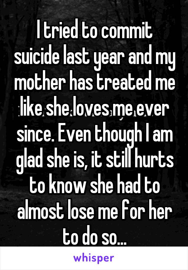 I tried to commit suicide last year and my mother has treated me like she loves me ever since. Even though I am glad she is, it still hurts to know she had to almost lose me for her to do so...