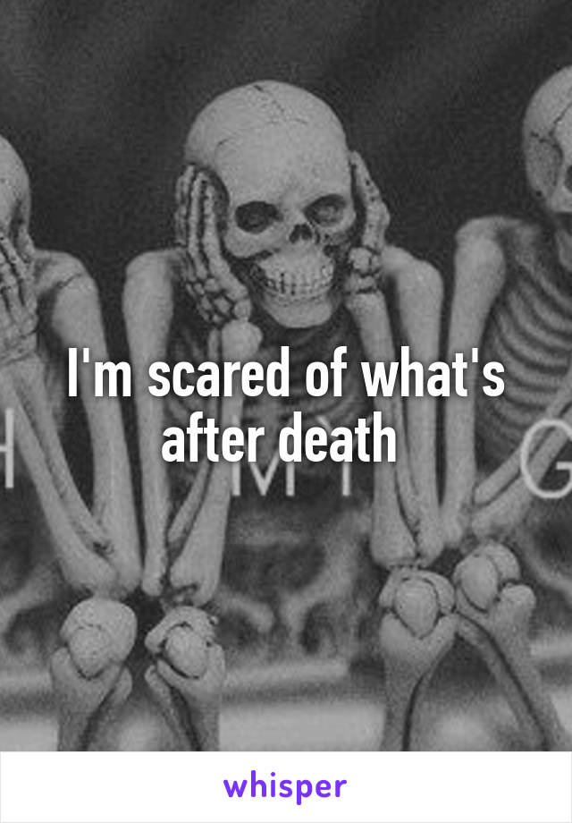 I'm scared of what's after death