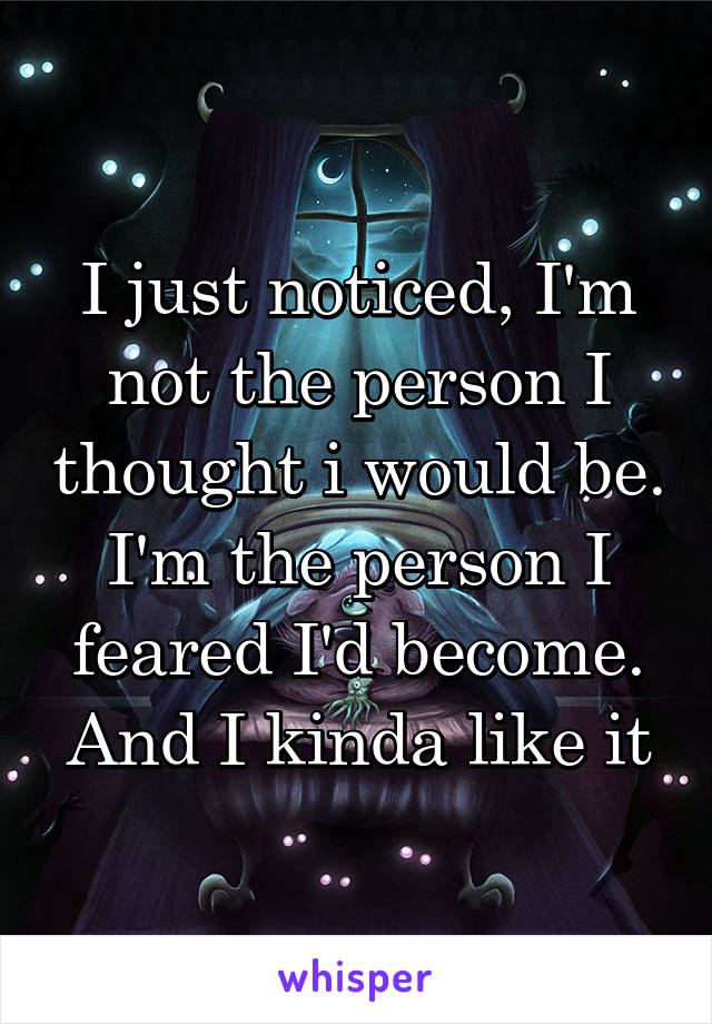 I just noticed, I'm not the person I thought i would be. I'm the person I feared I'd become. And I kinda like it