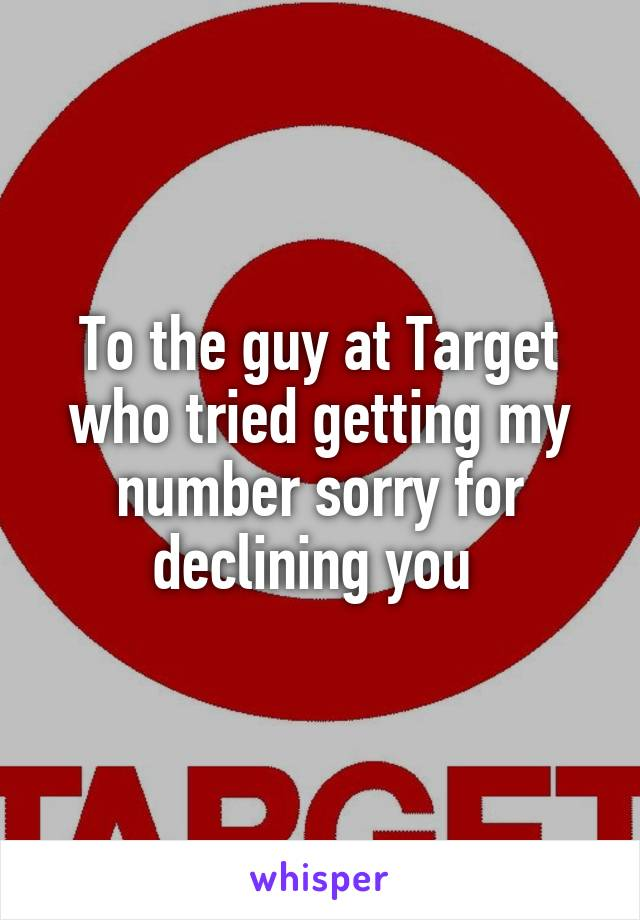 To the guy at Target who tried getting my number sorry for declining you
