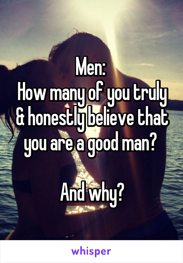 Men:  How many of you truly & honestly believe that you are a good man?   And why?