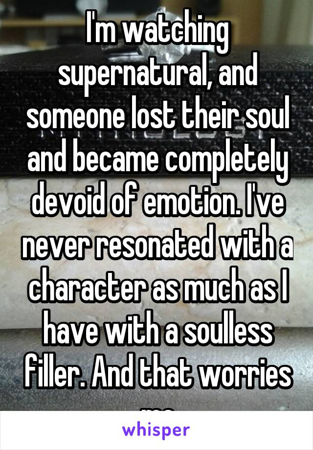 I'm watching supernatural, and someone lost their soul and became completely devoid of emotion. I've never resonated with a character as much as I have with a soulless filler. And that worries me