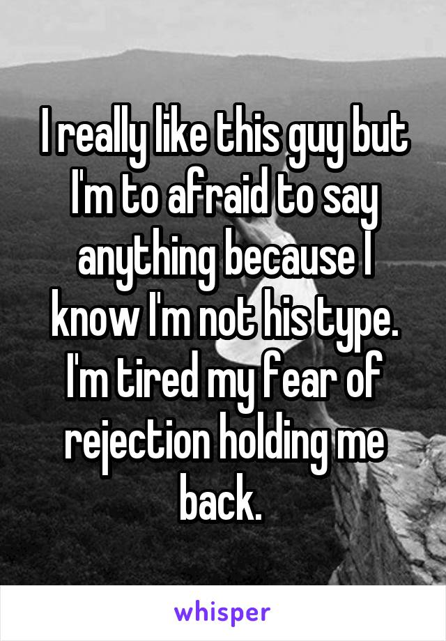 I really like this guy but I'm to afraid to say anything because I know I'm not his type. I'm tired my fear of rejection holding me back.