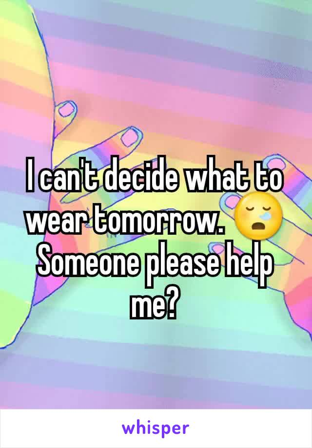 I can't decide what to wear tomorrow. 😪 Someone please help me?