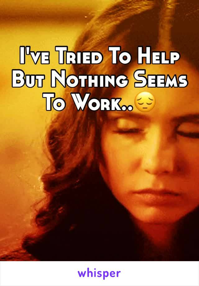 I've Tried To Help But Nothing Seems To Work..😔
