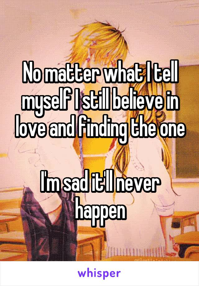 No matter what I tell myself I still believe in love and finding the one  I'm sad it'll never happen