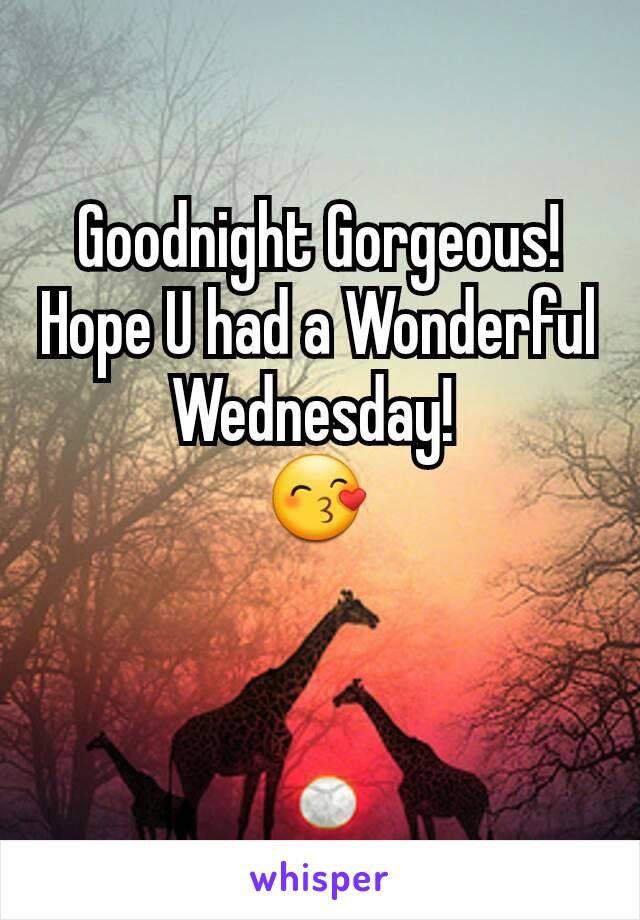 Goodnight Gorgeous! Hope U had a Wonderful Wednesday!  😙