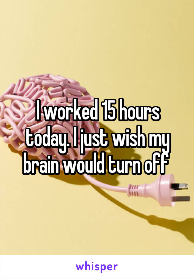 I worked 15 hours today. I just wish my brain would turn off