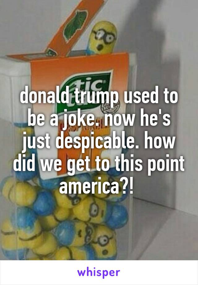 donald trump used to be a joke. now he's just despicable. how did we get to this point america?!