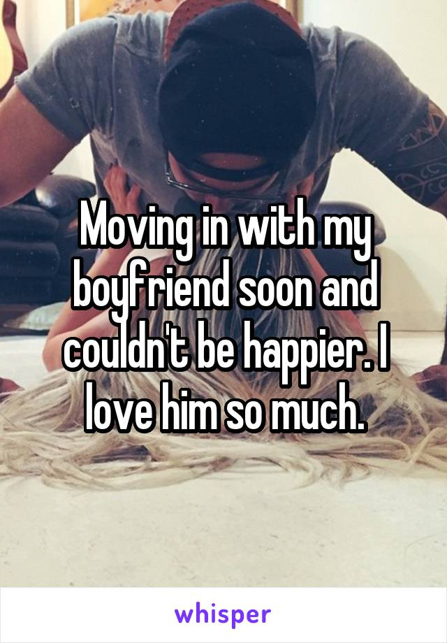 Moving in with my boyfriend soon and couldn't be happier. I love him so much.