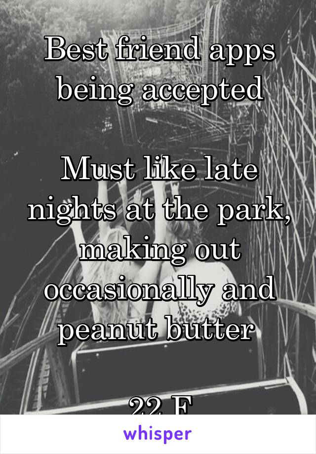 Best friend apps being accepted  Must like late nights at the park, making out occasionally and peanut butter   22 F