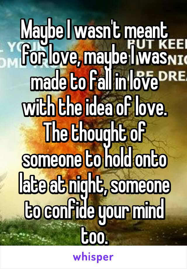Maybe I wasn't meant for love, maybe I was made to fall in love with the idea of love. The thought of someone to hold onto late at night, someone to confide your mind too.