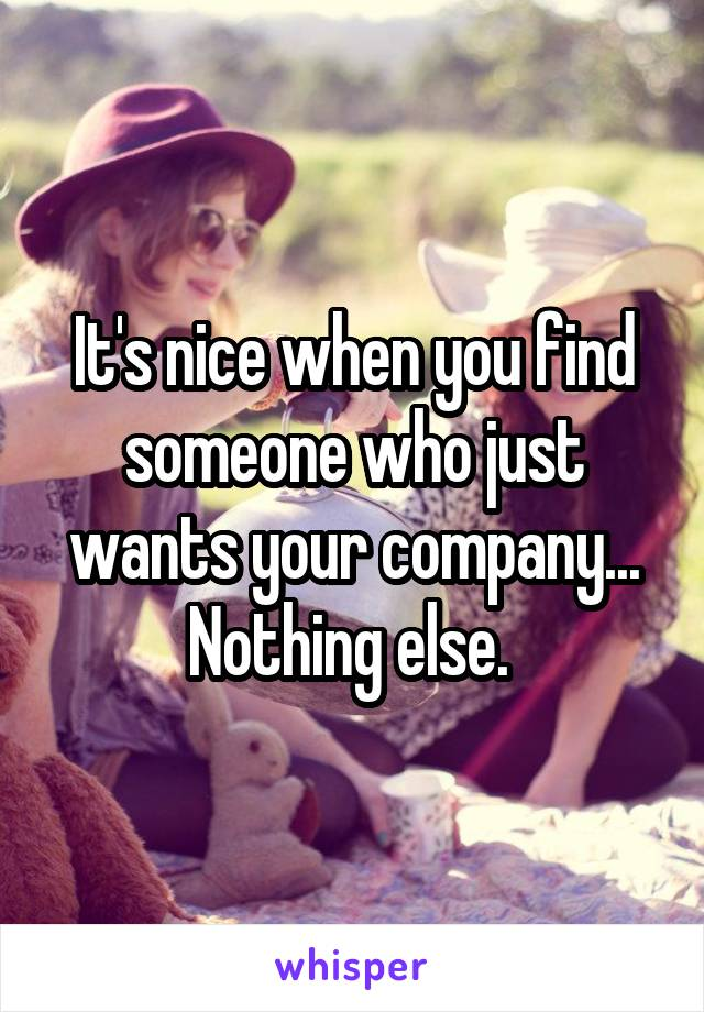 It's nice when you find someone who just wants your company... Nothing else.