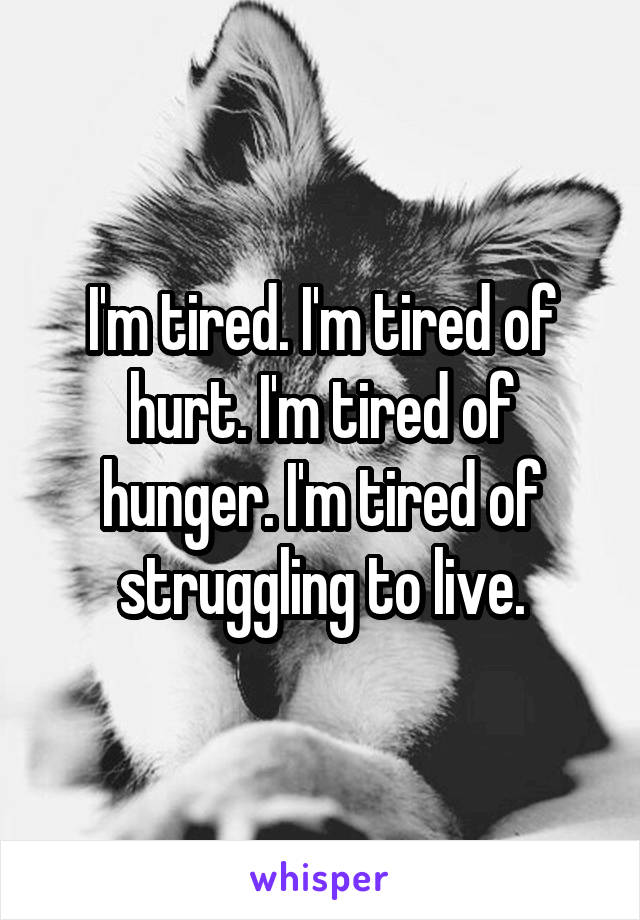 I'm tired. I'm tired of hurt. I'm tired of hunger. I'm tired of struggling to live.