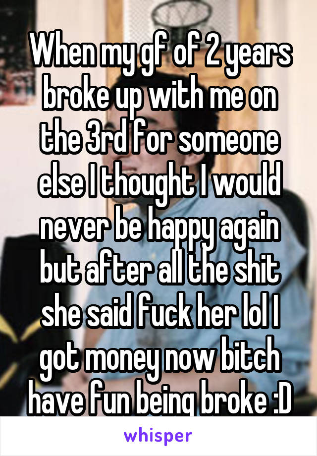 When my gf of 2 years broke up with me on the 3rd for someone else I thought I would never be happy again but after all the shit she said fuck her lol I got money now bitch have fun being broke :D