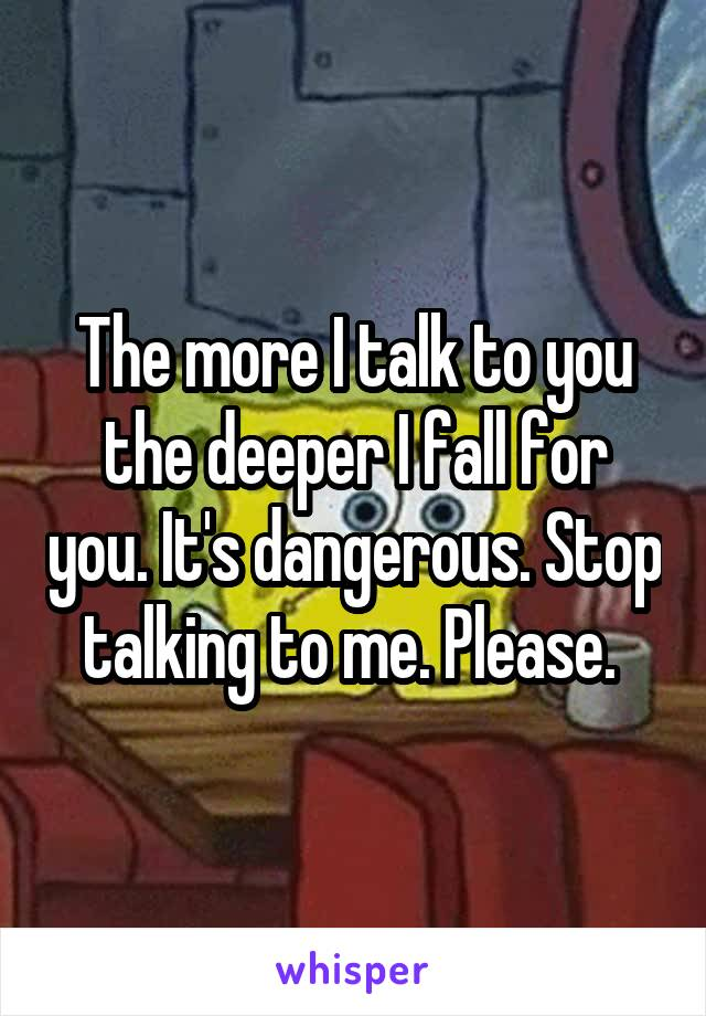 The more I talk to you the deeper I fall for you. It's dangerous. Stop talking to me. Please.