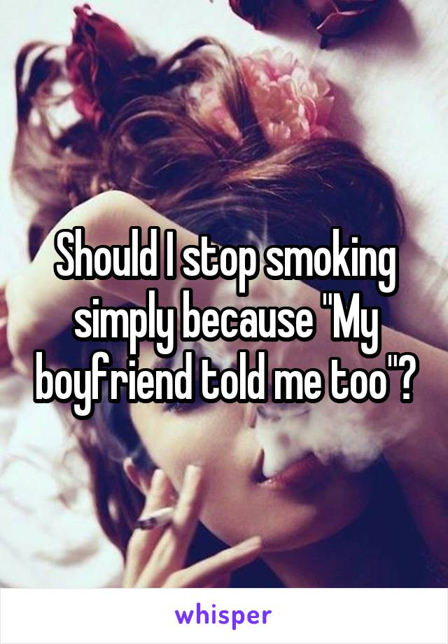 """Should I stop smoking simply because """"My boyfriend told me too""""?"""