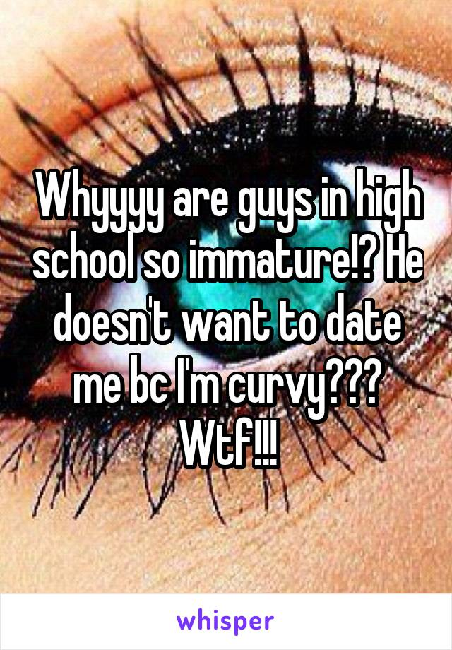 Whyyyy are guys in high school so immature!? He doesn't want to date me bc I'm curvy??? Wtf!!!