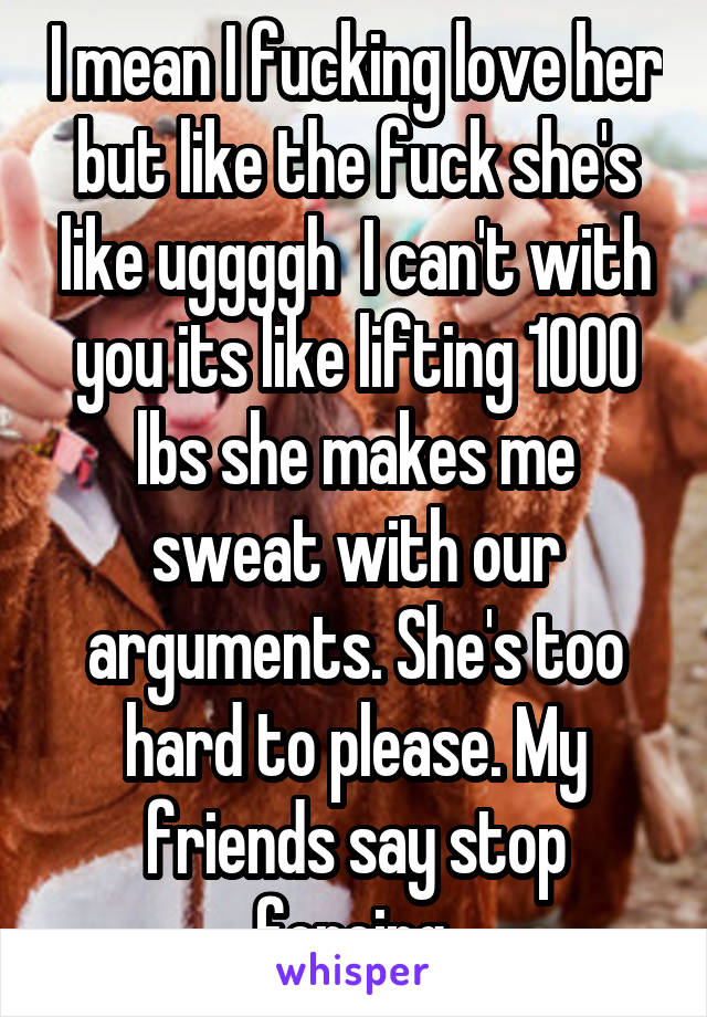 I mean I fucking love her but like the fuck she's like uggggh  I can't with you its like lifting 1000 lbs she makes me sweat with our arguments. She's too hard to please. My friends say stop forcing.