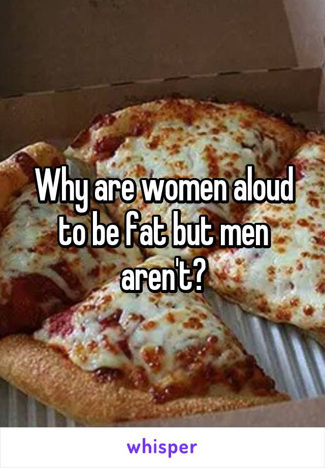 Why are women aloud to be fat but men aren't?