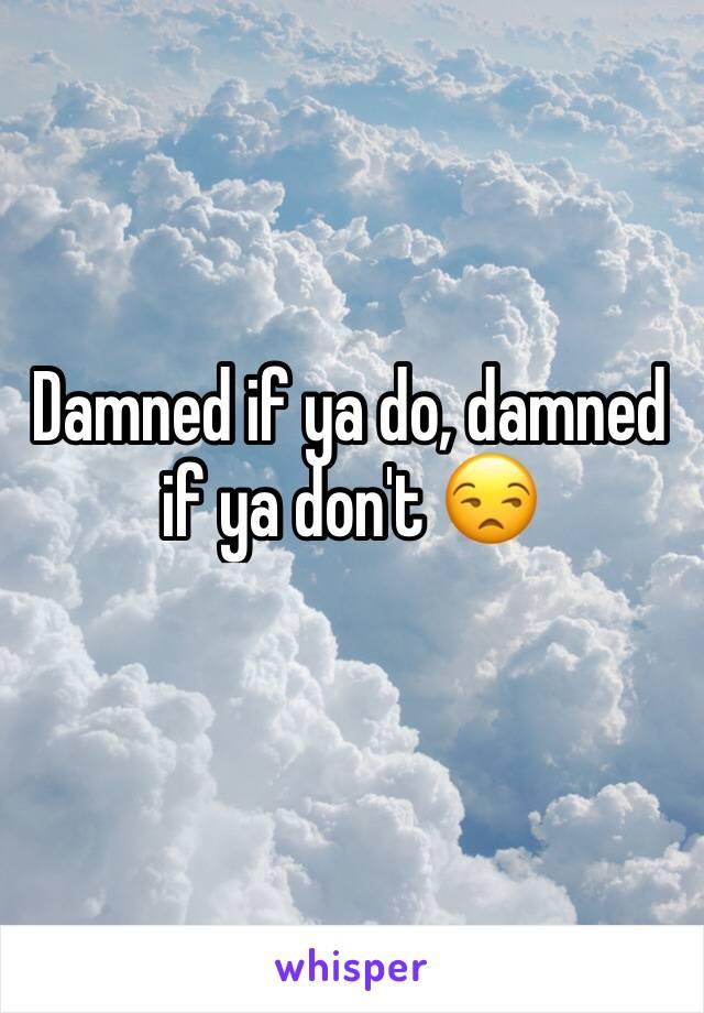 Damned if ya do, damned if ya don't 😒
