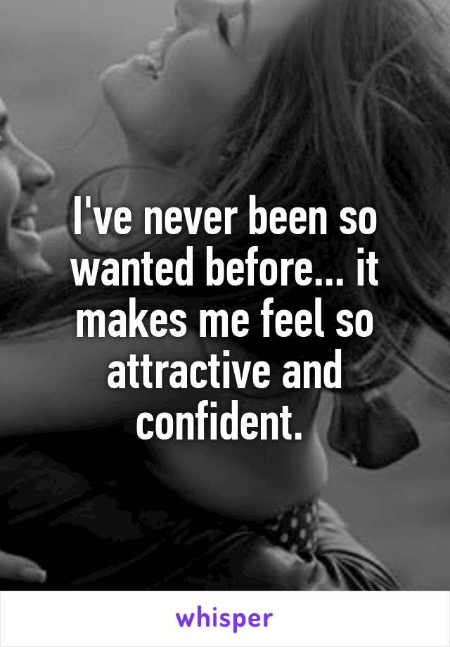 I've never been so wanted before... it makes me feel so attractive and confident.