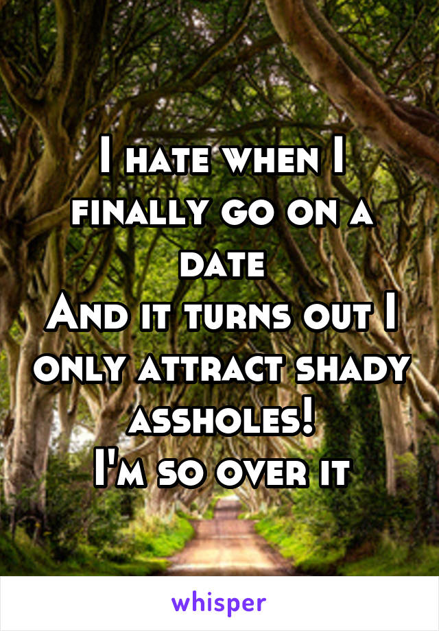 I hate when I finally go on a date And it turns out I only attract shady assholes! I'm so over it