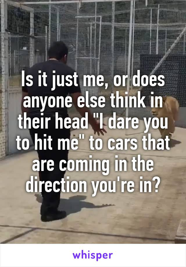 """Is it just me, or does anyone else think in their head """"I dare you to hit me"""" to cars that are coming in the direction you're in?"""