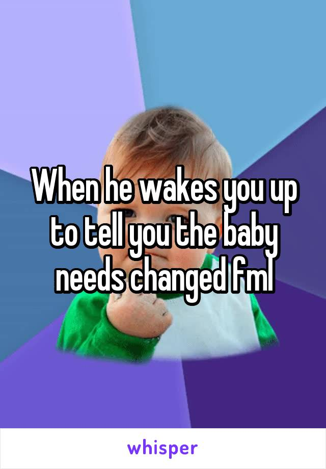When he wakes you up to tell you the baby needs changed fml