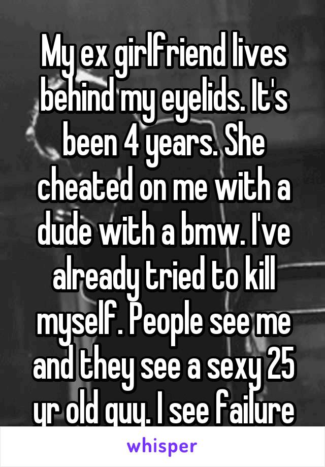 My ex girlfriend lives behind my eyelids. It's been 4 years. She cheated on me with a dude with a bmw. I've already tried to kill myself. People see me and they see a sexy 25 yr old guy. I see failure