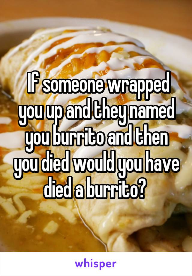If someone wrapped you up and they named you burrito and then you died would you have died a burrito?