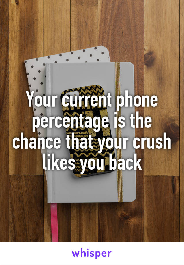 Your current phone percentage is the chance that your crush likes you back