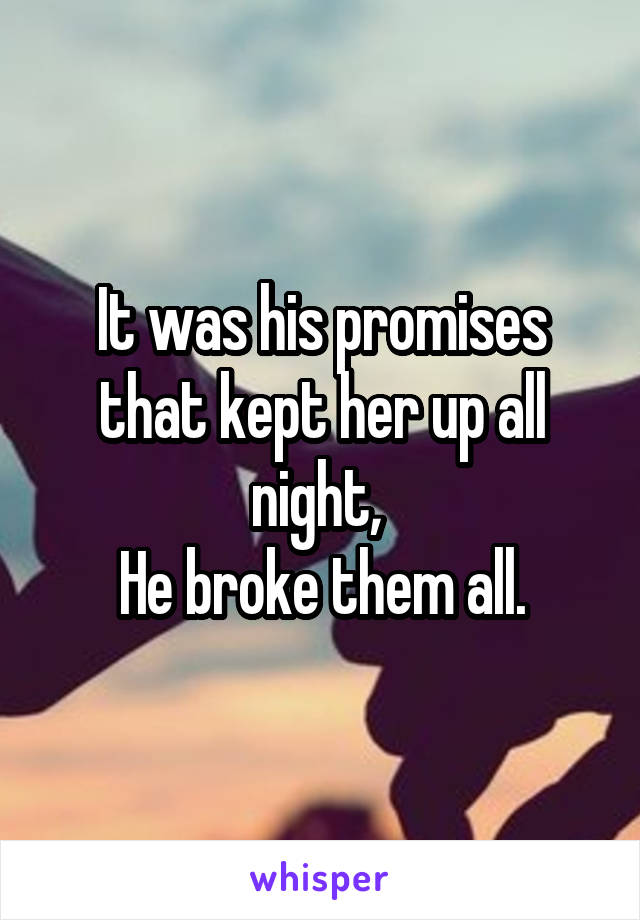 It was his promises that kept her up all night,  He broke them all.