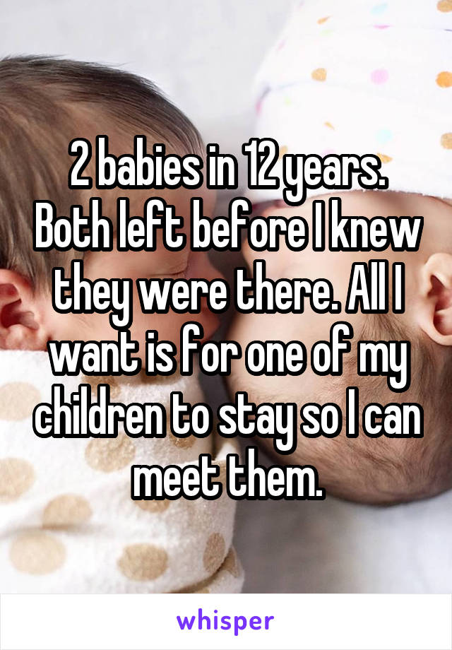 2 babies in 12 years. Both left before I knew they were there. All I want is for one of my children to stay so I can meet them.