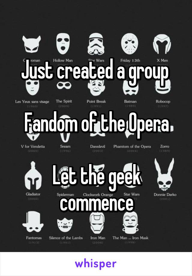 Just created a group   Fandom of the Opera  Let the geek commence