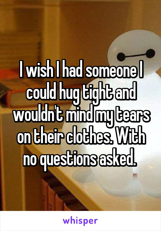I wish I had someone I could hug tight and wouldn't mind my tears on their clothes. With no questions asked.