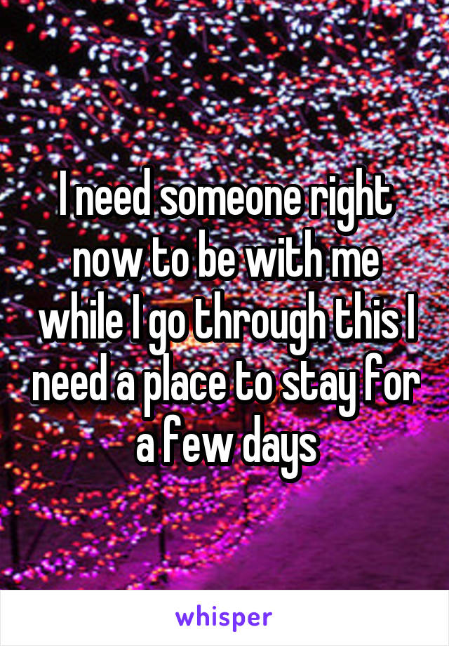 I need someone right now to be with me while I go through this I need a place to stay for a few days