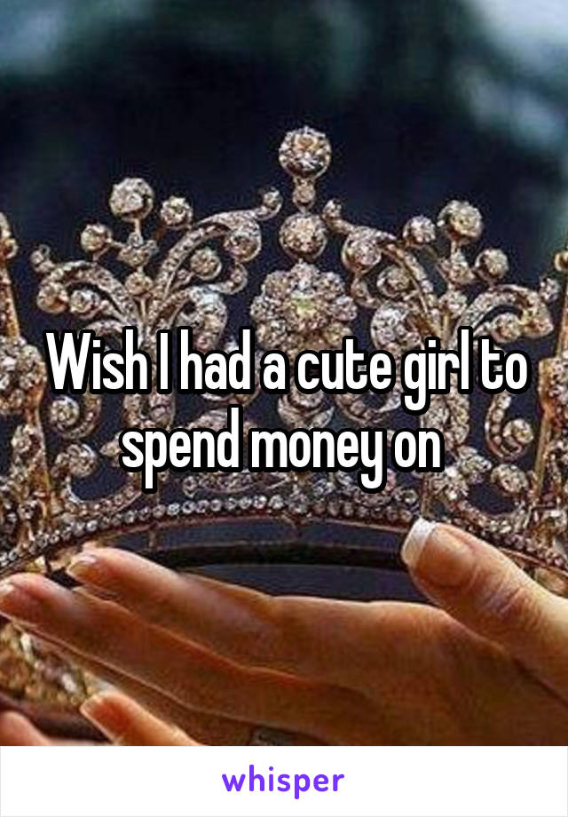 Wish I had a cute girl to spend money on