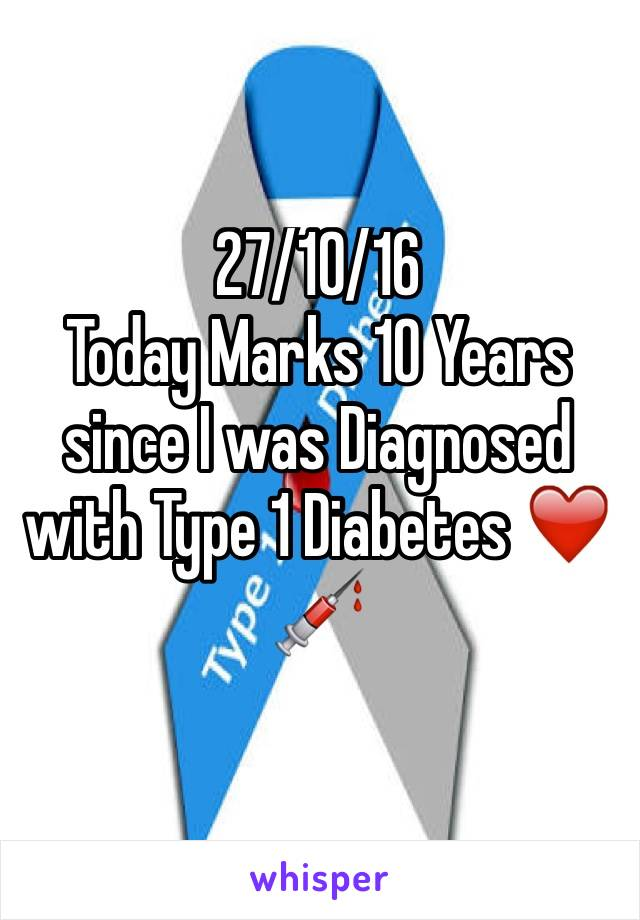 27/10/16  Today Marks 10 Years since I was Diagnosed with Type 1 Diabetes ❤️💉