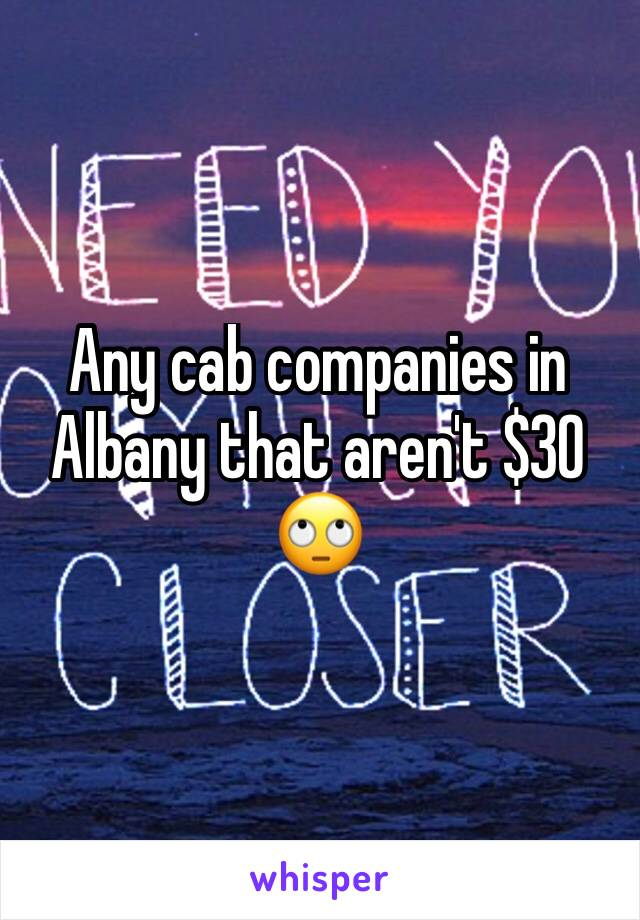 Any cab companies in Albany that aren't $30 🙄