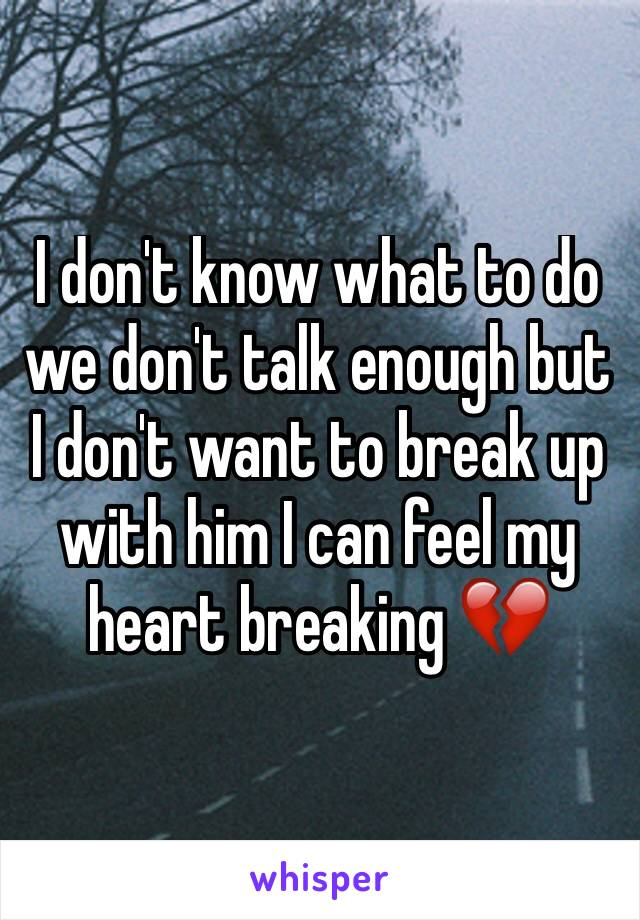 I don't know what to do we don't talk enough but I don't want to break up with him I can feel my heart breaking 💔