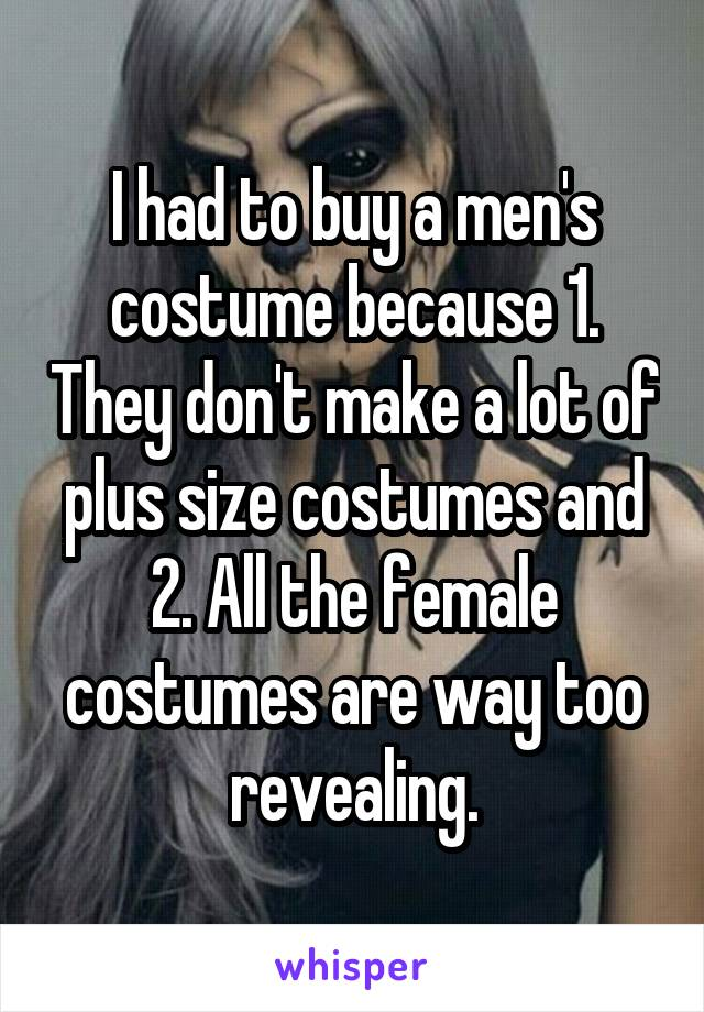 I had to buy a men's costume because 1. They don't make a lot of plus size costumes and 2. All the female costumes are way too revealing.