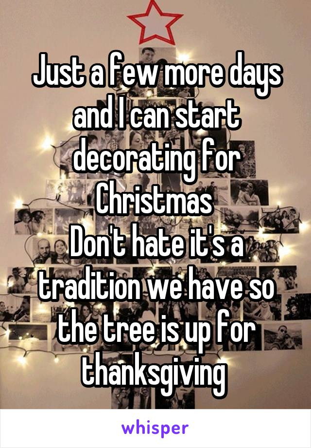 Just a few more days and I can start decorating for Christmas  Don't hate it's a tradition we have so the tree is up for thanksgiving