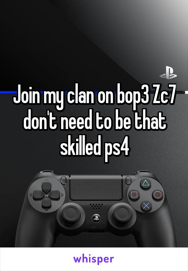 Join my clan on bop3 Zc7 don't need to be that skilled ps4
