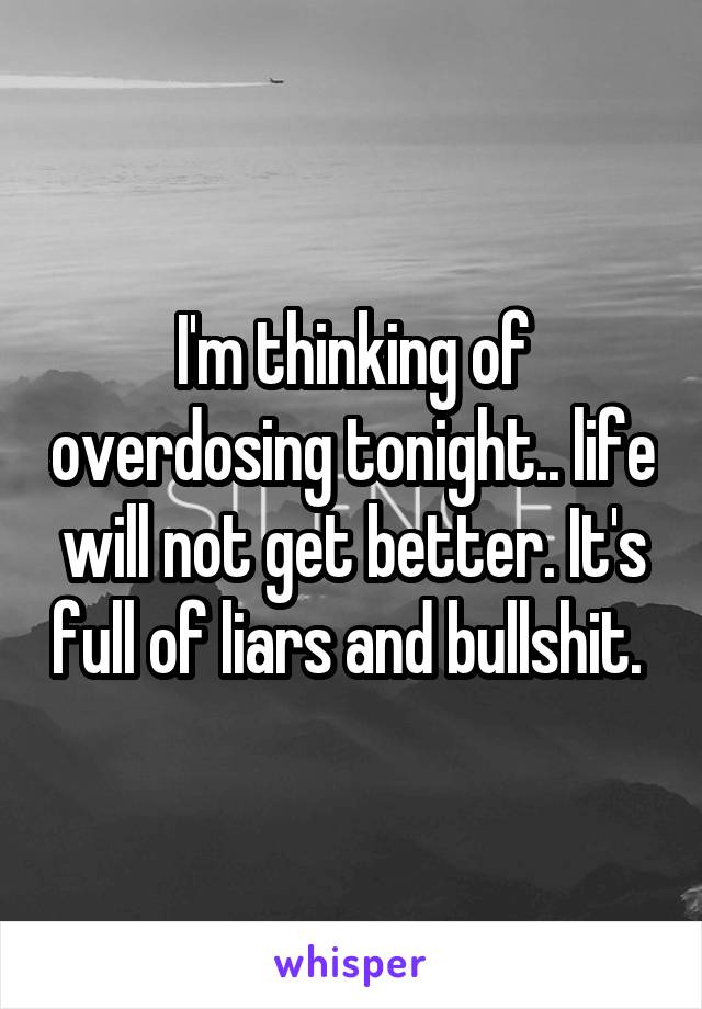 I'm thinking of overdosing tonight.. life will not get better. It's full of liars and bullshit.
