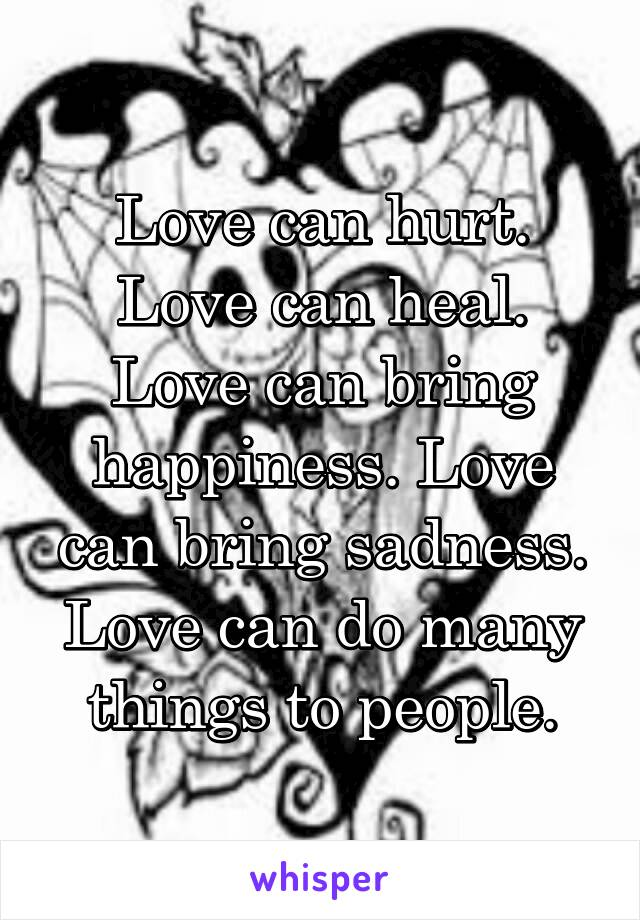 Love can hurt. Love can heal. Love can bring happiness. Love can bring sadness. Love can do many things to people.
